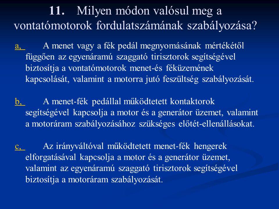 11.Milyen módon valósul meg a vontatómotorok fordulatszámának szabályozása? a,a,A menet vagy a fék pedál megnyomásának mértékétől függően az egyenáram