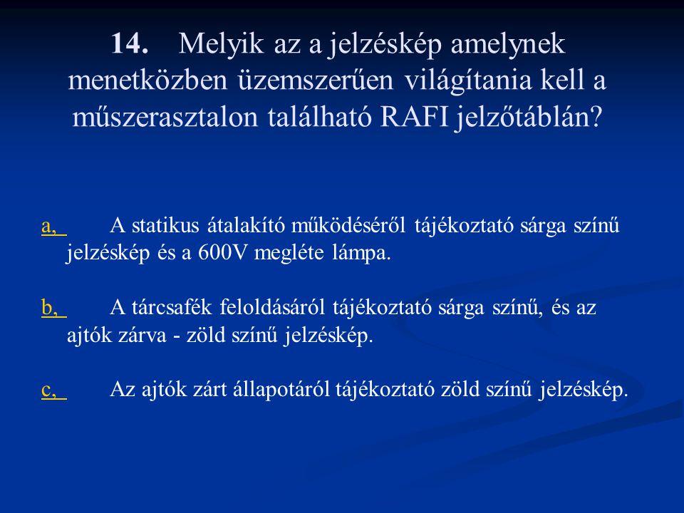14.Melyik az a jelzéskép amelynek menetközben üzemszerűen világítania kell a műszerasztalon található RAFI jelzőtáblán? a,a,A statikus átalakító működ
