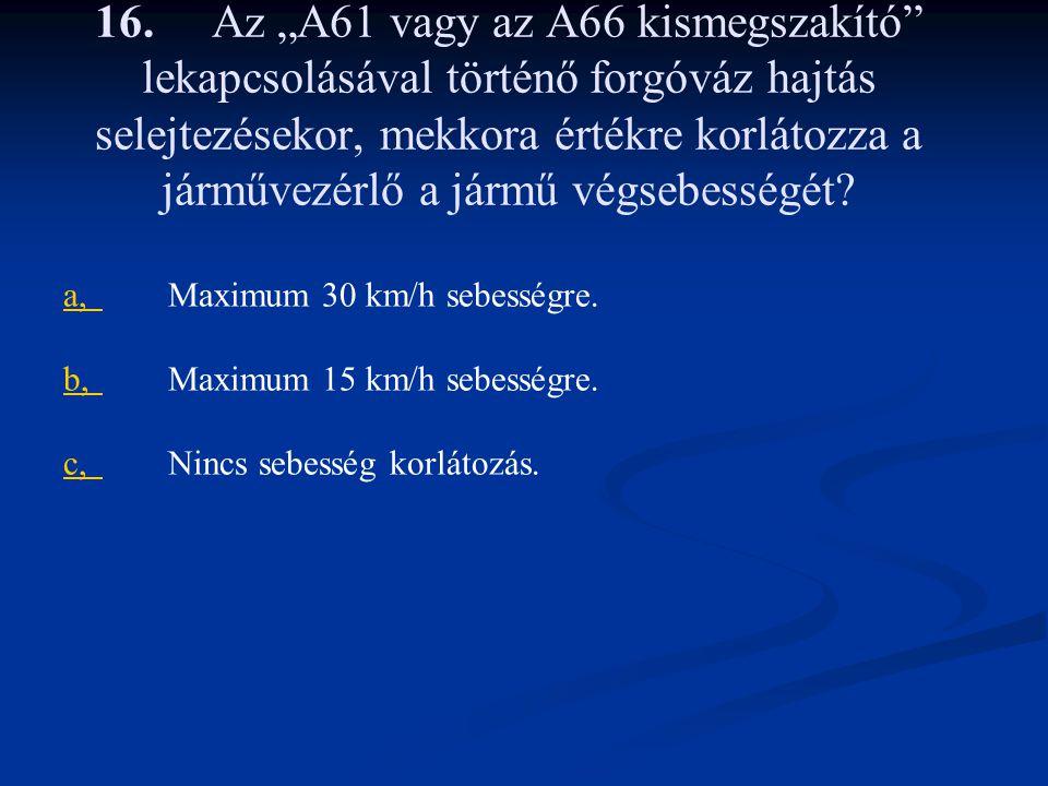 """16. Az """"A61 vagy az A66 kismegszakító"""" lekapcsolásával történő forgóváz hajtás selejtezésekor, mekkora értékre korlátozza a járművezérlő a jármű végse"""