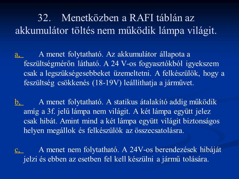 32.Menetközben a RAFI táblán az akkumulátor töltés nem működik lámpa világit. a,a,A menet folytatható. Az akkumulátor állapota a feszültségmérőn látha