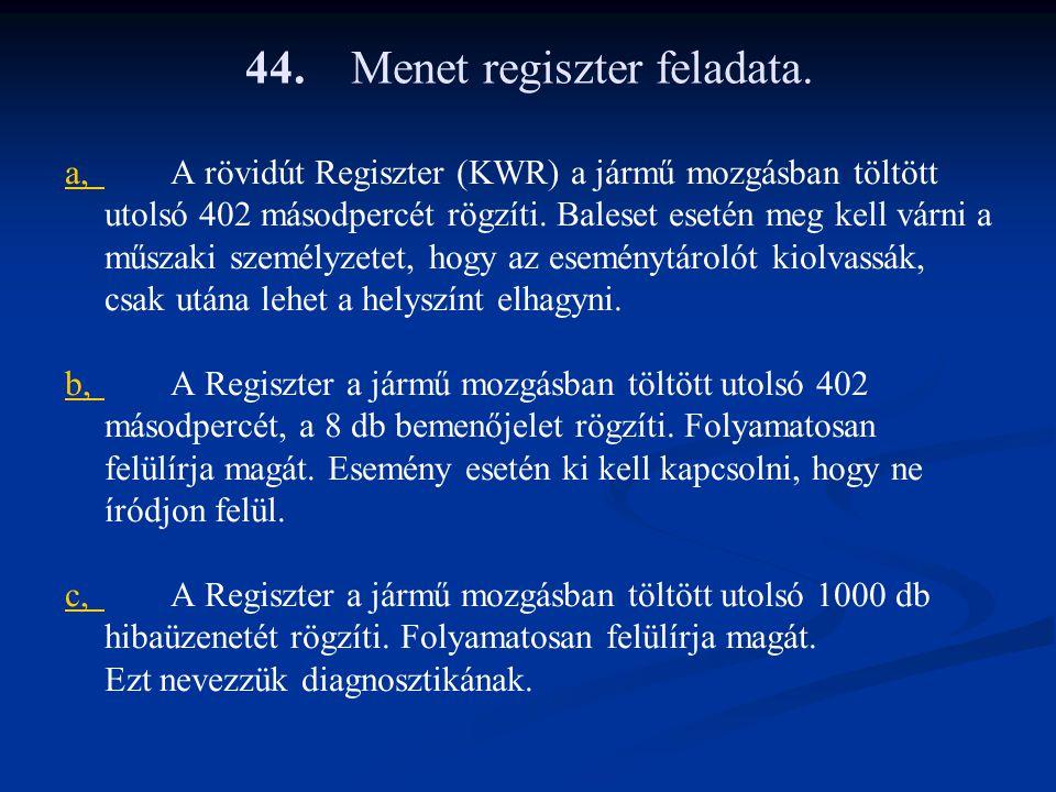44.Menet regiszter feladata. a,a,A rövidút Regiszter (KWR) a jármű mozgásban töltött utolsó 402 másodpercét rögzíti. Baleset esetén meg kell várni a m