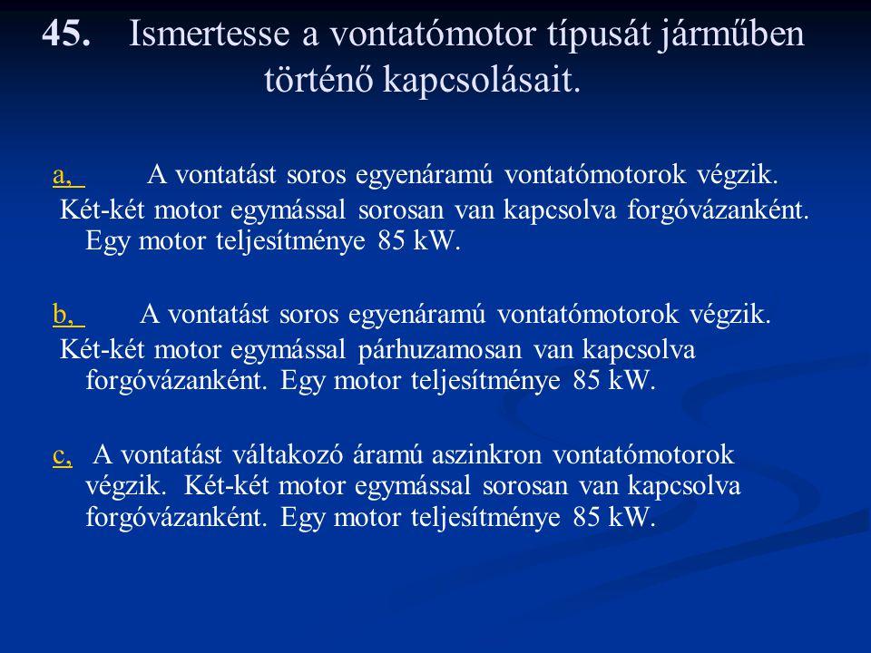 45.Ismertesse a vontatómotor típusát járműben történő kapcsolásait. a,a, A vontatást soros egyenáramú vontatómotorok végzik. Két-két motor egymással s