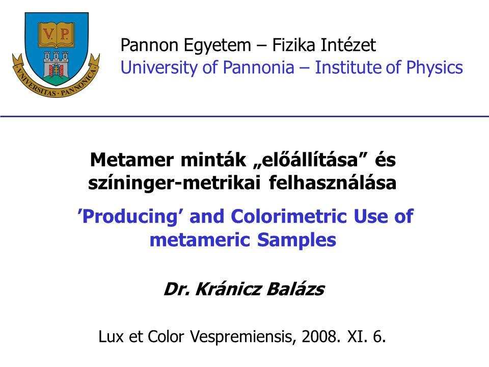 """Pannon Egyetem – Fizika Intézet University of Pannonia – Institute of Physics Metamer minták """"előállítása és színinger-metrikai felhasználása 'Producing' and Colorimetric Use of metameric Samples Dr."""