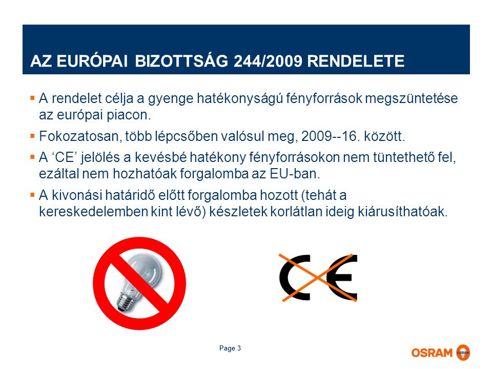 Page 3 AZ EURÓPAI BIZOTTSÁG 244/2009 RENDELETE  A rendelet célja a gyenge hatékonyságú fényforrások megszüntetése az európai piacon.