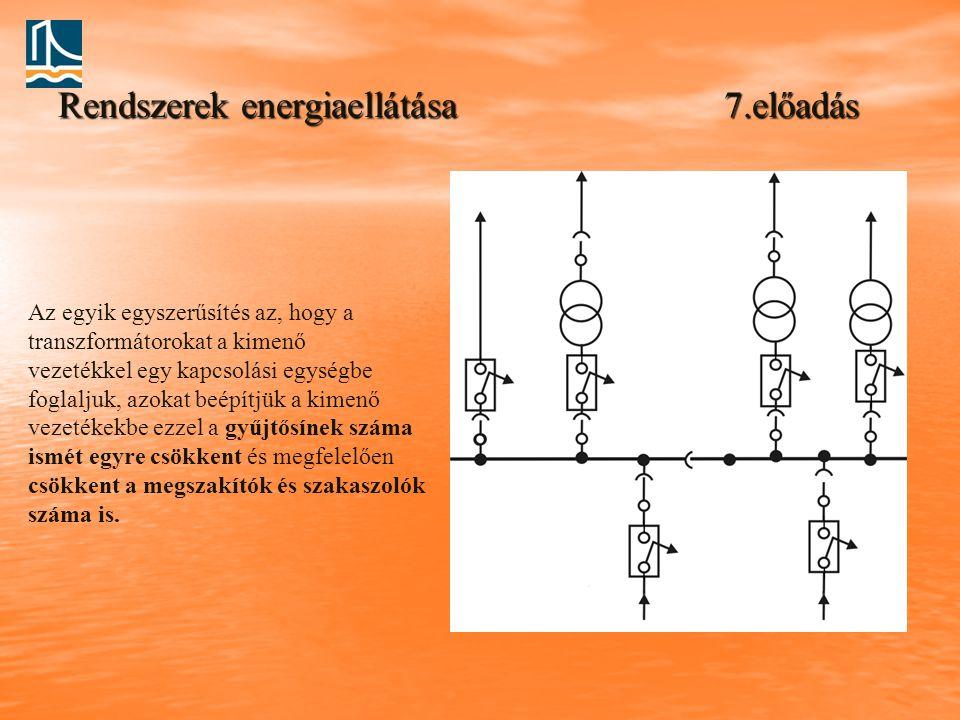 Rendszerek energiaellátása 7.előadás Az egyik egyszerűsítés az, hogy a transzformátorokat a kimenő vezetékkel egy kapcsolási egységbe foglaljuk, azoka