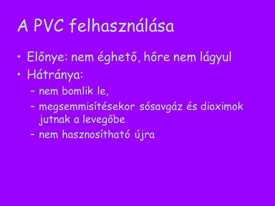 A PVC felhasználása Előnye: nem éghető, hőre nem lágyul Hátránya: –nem bomlik le, –megsemmisítésekor sósavgáz és dioximok jutnak a levegőbe –nem hasznosítható újra