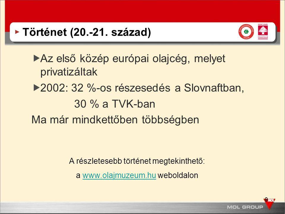 9 Történet (20.-21. század)  Az első közép európai olajcég, melyet privatizáltak  2002: 32 %-os részesedés a Slovnaftban, 30 % a TVK-ban Ma már mind