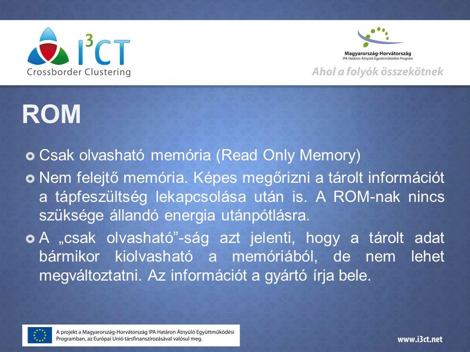 ROM  Csak olvasható memória (Read Only Memory)  Nem felejtő memória.