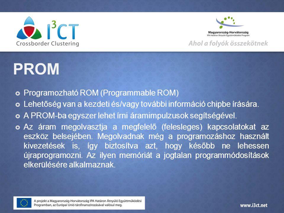 PROM  Programozható ROM (Programmable ROM)  Lehetőség van a kezdeti és/vagy további információ chipbe írására.