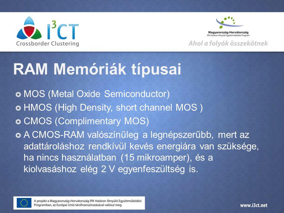 RAM Memóriák típusai  MOS (Metal Oxide Semiconductor)  HMOS (High Density, short channel MOS )  CMOS (Complimentary MOS)  A CMOS-RAM valószínűleg a legnépszerűbb, mert az adattároláshoz rendkívül kevés energiára van szüksége, ha nincs használatban (15 mikroamper), és a kiolvasáshoz elég 2 V egyenfeszültség is.