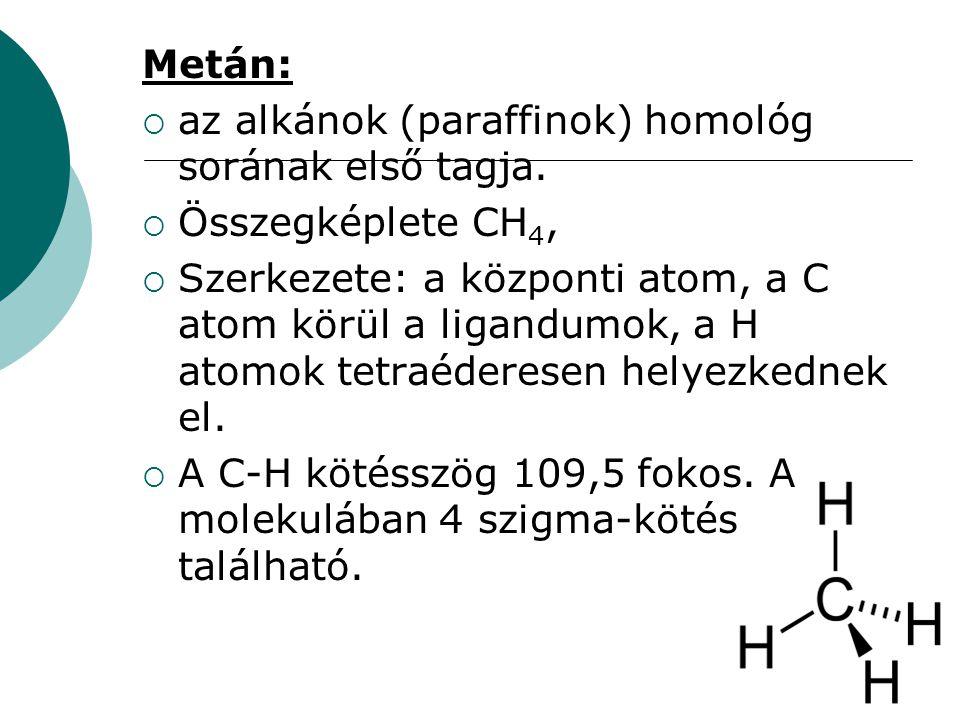 Metán:  az alkánok (paraffinok) homológ sorának első tagja.  Összegképlete CH 4,  Szerkezete: a központi atom, a C atom körül a ligandumok, a H ato