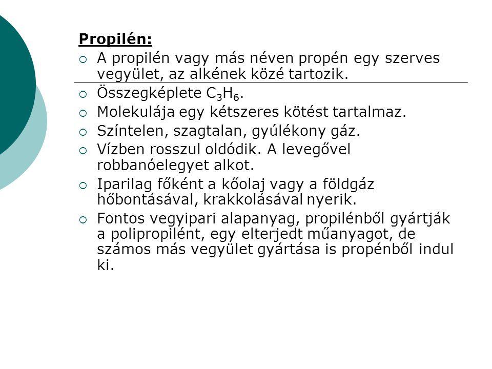 Propilén:  A propilén vagy más néven propén egy szerves vegyület, az alkének közé tartozik.  Összegképlete C 3 H 6.  Molekulája egy kétszeres kötés