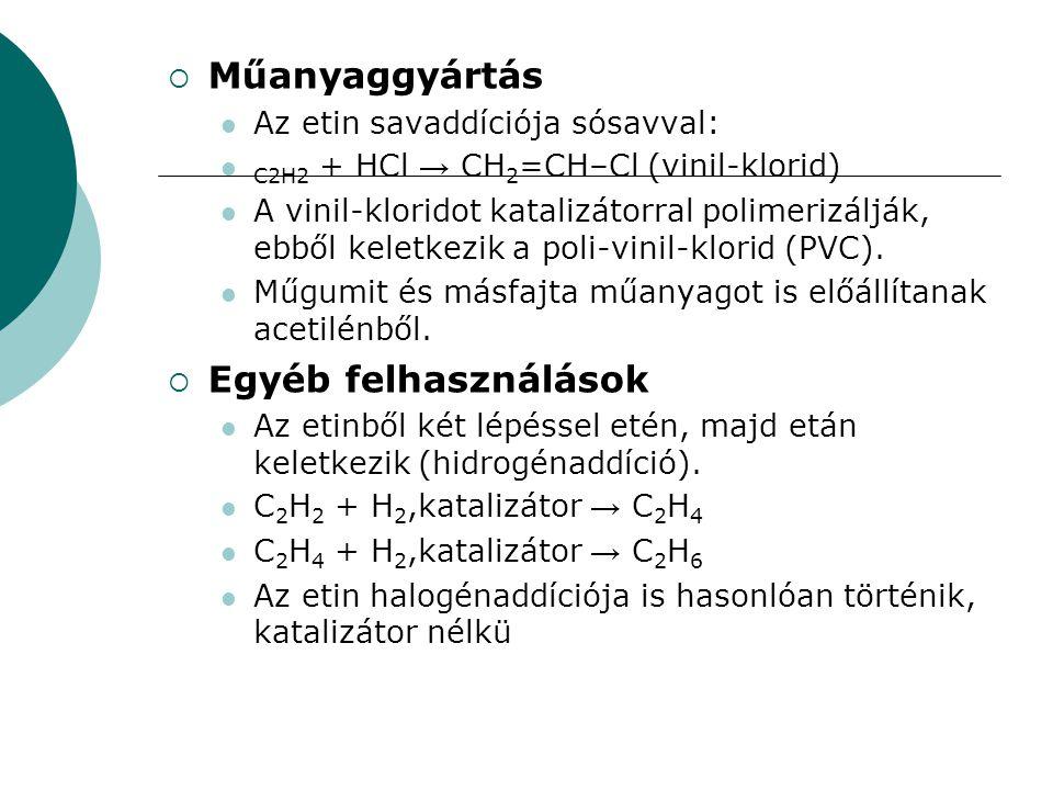  Műanyaggyártás Az etin savaddíciója sósavval: C2H2 + HCl → CH 2 =CH–Cl (vinil-klorid) A vinil-kloridot katalizátorral polimerizálják, ebből keletkez