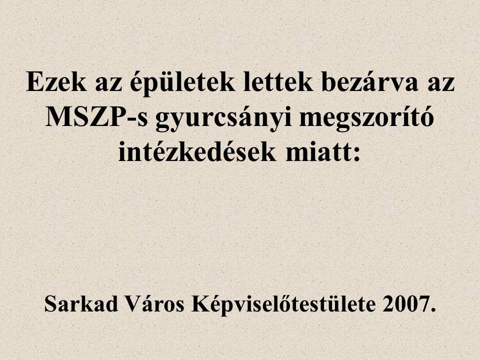 Ezek az épületek lettek bezárva az MSZP-s gyurcsányi megszorító intézkedések miatt: Sarkad Város Képviselőtestülete 2007.