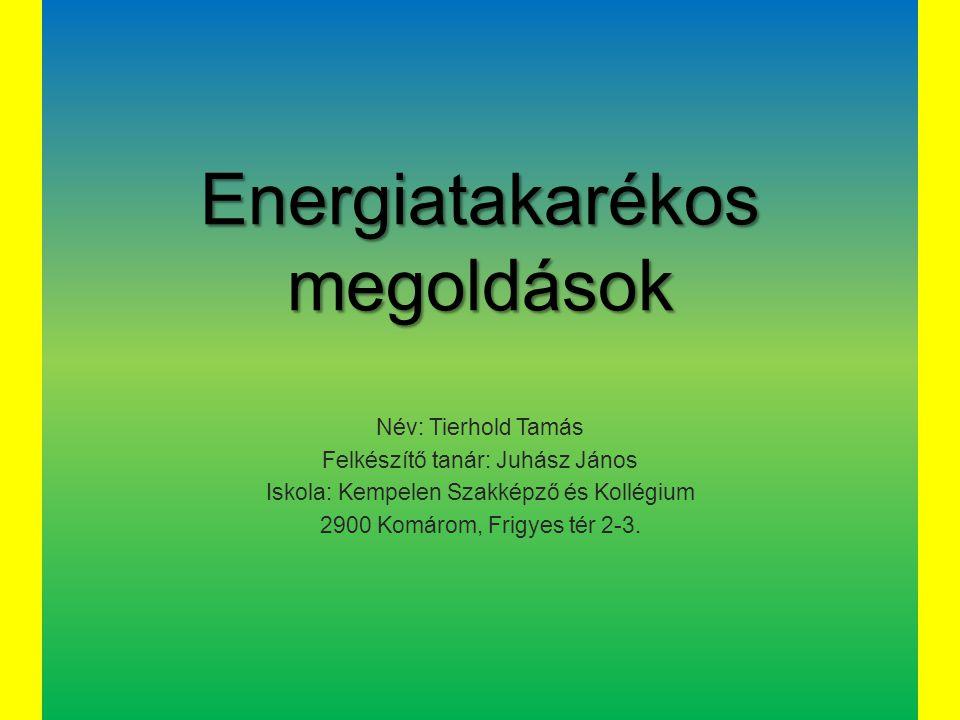 Energiatakarékos megoldások Név: Tierhold Tamás Felkészítő tanár: Juhász János Iskola: Kempelen Szakképző és Kollégium 2900 Komárom, Frigyes tér 2-3.