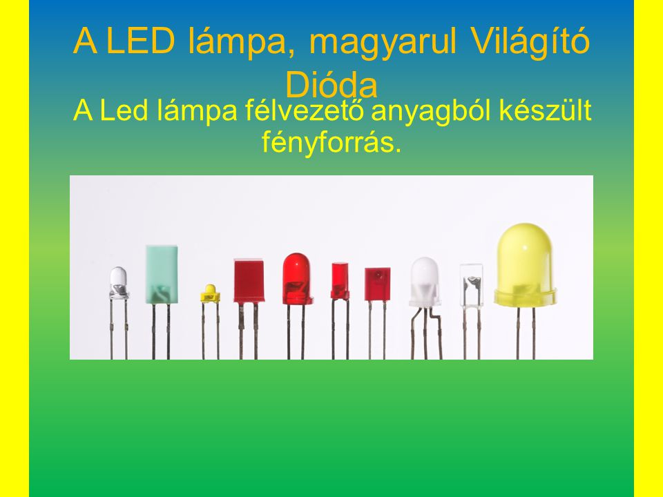 A LED lámpa, magyarul Világító Dióda A Led lámpa félvezető anyagból készült fényforrás.