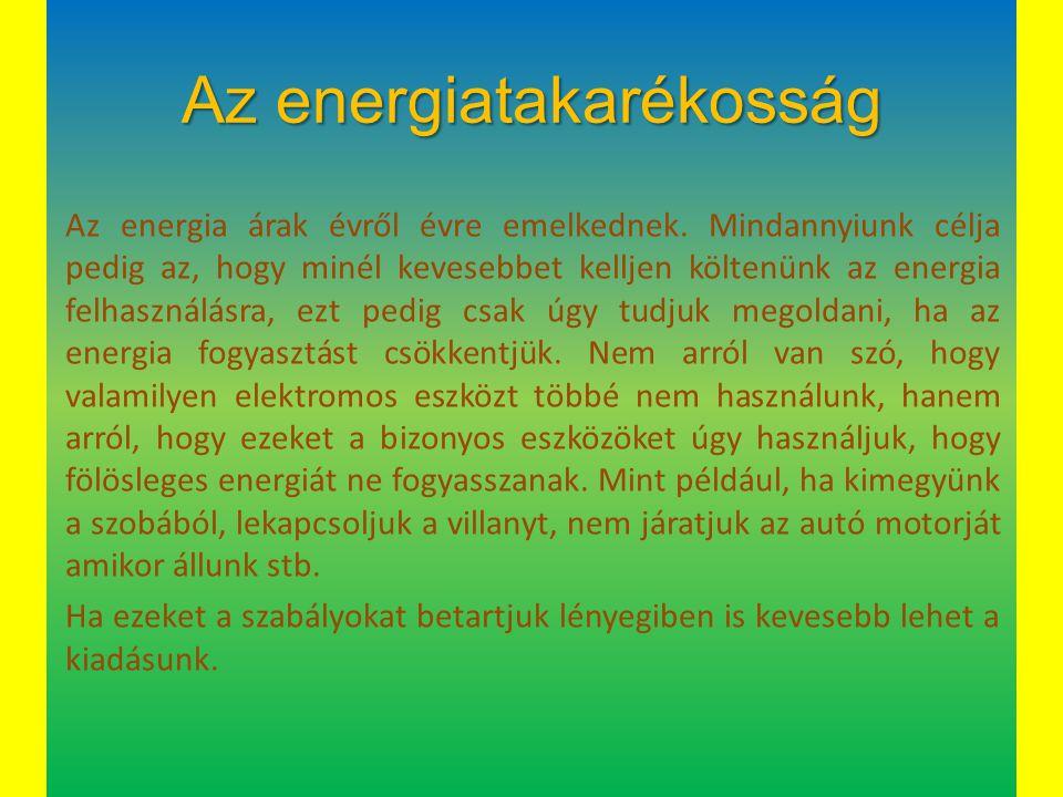 Az energiatakarékosság Az energia árak évről évre emelkednek. Mindannyiunk célja pedig az, hogy minél kevesebbet kelljen költenünk az energia felhaszn