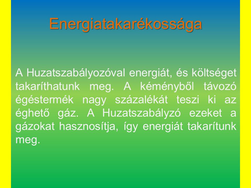 Energiatakarékossága A Huzatszabályozóval energiát, és költséget takaríthatunk meg. A kéményből távozó égéstermék nagy százalékát teszi ki az éghető g
