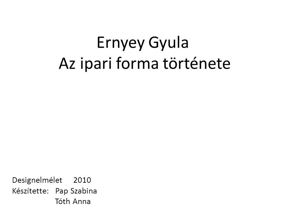 Ernyey Gyula Az ipari forma története Designelmélet 2010 Készítette: Pap Szabina Tóth Anna
