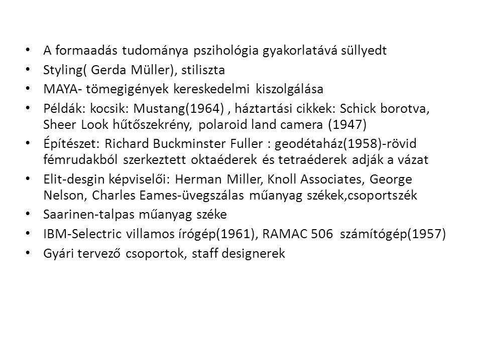 A formaadás tudománya pszihológia gyakorlatává süllyedt Styling( Gerda Müller), stiliszta MAYA- tömegigények kereskedelmi kiszolgálása Példák: kocsik: Mustang(1964), háztartási cikkek: Schick borotva, Sheer Look hűtőszekrény, polaroid land camera (1947) Építészet: Richard Buckminster Fuller : geodétaház(1958)-rövid fémrudakból szerkeztett oktaéderek és tetraéderek adják a vázat Elit-desgin képviselői: Herman Miller, Knoll Associates, George Nelson, Charles Eames-üvegszálas műanyag székek,csoportszék Saarinen-talpas műanyag széke IBM-Selectric villamos írógép(1961), RAMAC 506 számítógép(1957) Gyári tervező csoportok, staff designerek