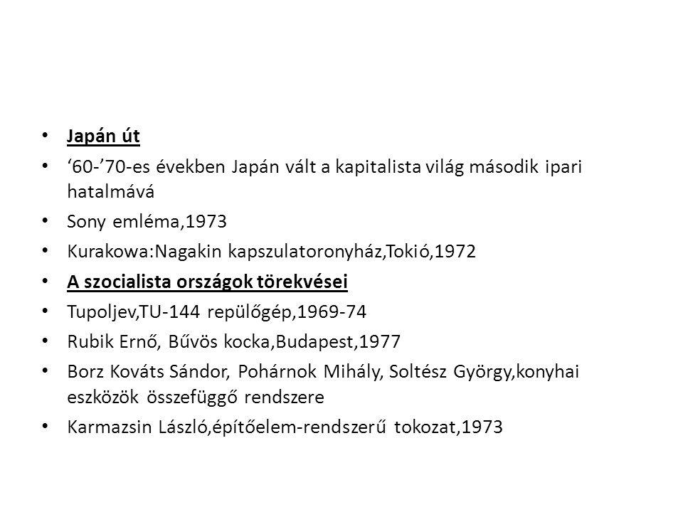 Japán út '60-'70-es években Japán vált a kapitalista világ második ipari hatalmává Sony emléma,1973 Kurakowa:Nagakin kapszulatoronyház,Tokió,1972 A szocialista országok törekvései Tupoljev,TU-144 repülőgép,1969-74 Rubik Ernő, Bűvös kocka,Budapest,1977 Borz Kováts Sándor, Pohárnok Mihály, Soltész György,konyhai eszközök összefüggő rendszere Karmazsin László,építőelem-rendszerű tokozat,1973