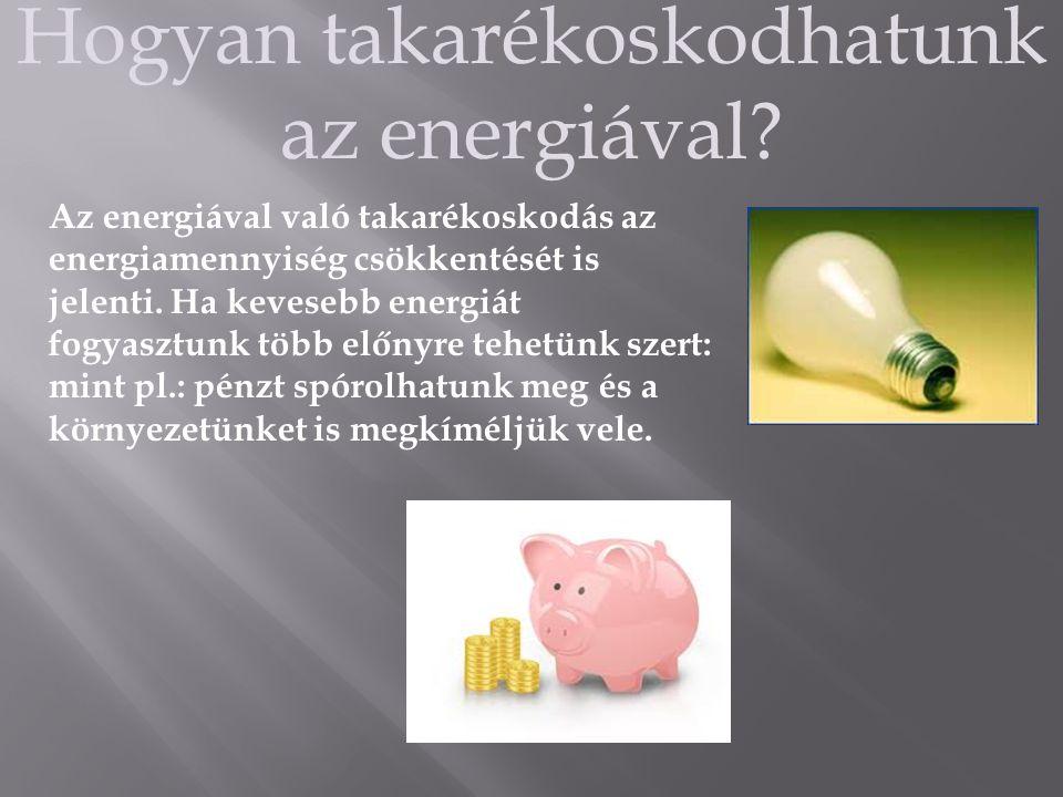 Hogyan takarékoskodhatunk az energiával? Az energiával való takarékoskodás az energiamennyiség csökkentését is jelenti. Ha kevesebb energiát fogyasztu