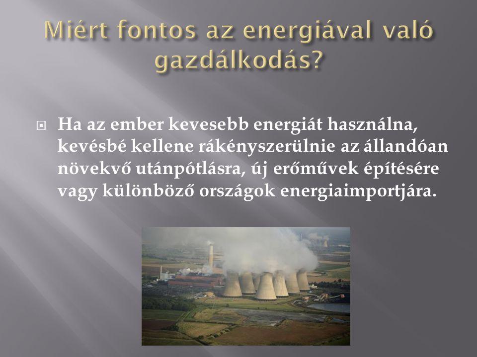  Ha az ember kevesebb energiát használna, kevésbé kellene rákényszerülnie az állandóan növekvő utánpótlásra, új erőművek építésére vagy különböző ors