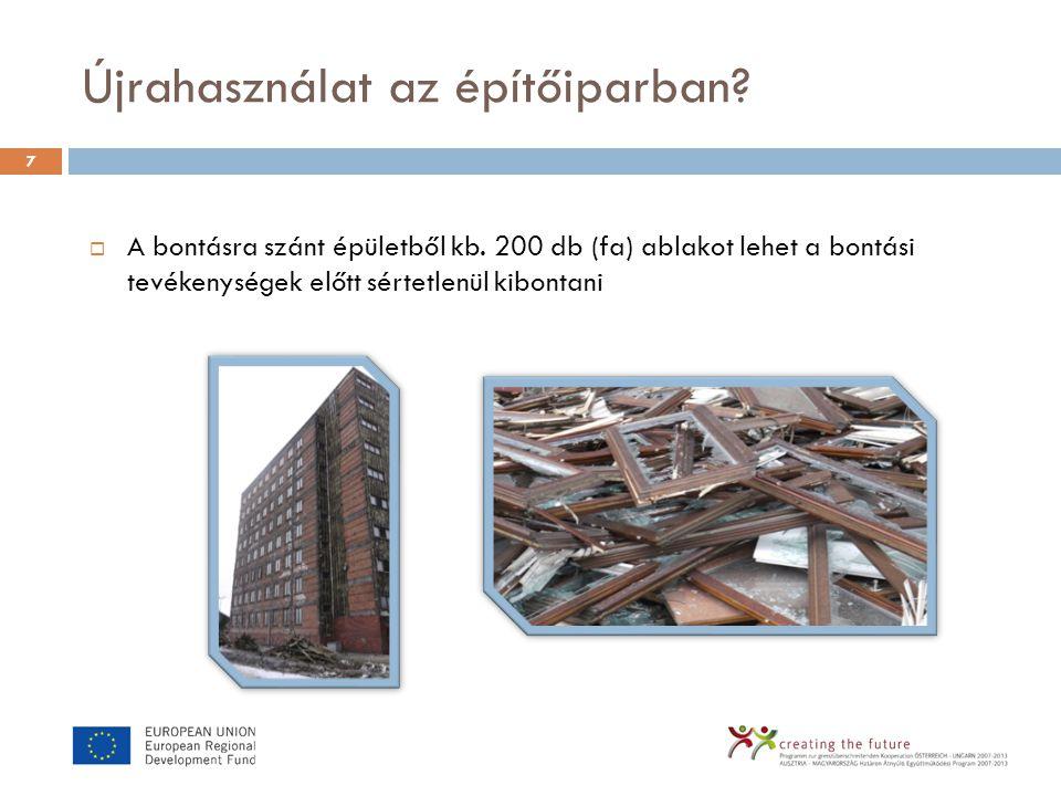 Újrahasználat az építőiparban? 7  A bontásra szánt épületből kb. 200 db (fa) ablakot lehet a bontási tevékenységek előtt sértetlenül kibontani