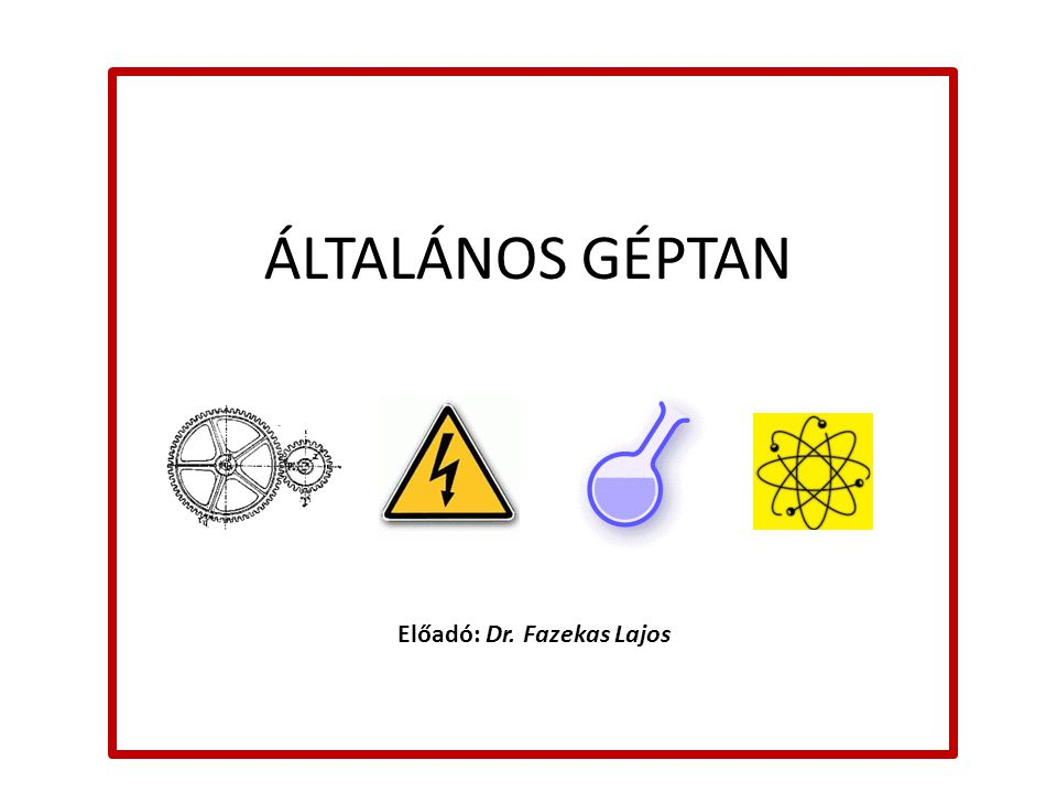ÁLTALÁNOS GÉPTAN Előadó: Dr. Fazekas Lajos