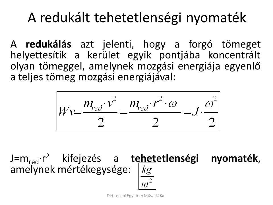A redukálás azt jelenti, hogy a forgó tömeget helyettesítik a kerület egyik pontjába koncentrált olyan tömeggel, amelynek mozgási energiája egyenlő a teljes tömeg mozgási energiájával: J=m red ·r 2 kifejezés a tehetetlenségi nyomaték, amelynek mértékegysége: Debreceni Egyetem Műszaki Kar A redukált tehetetlenségi nyomaték