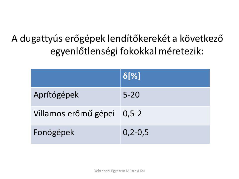 A dugattyús erőgépek lendítőkerekét a következő egyenlőtlenségi fokokkal méretezik: Debreceni Egyetem Műszaki Kar δ[%] Aprítógépek5-20 Villamos erőmű gépei0,5-2 Fonógépek0,2-0,5