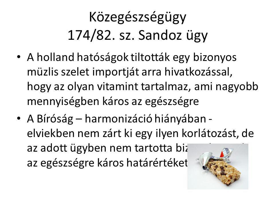 Közegészségügy 174/82. sz. Sandoz ügy A holland hatóságok tiltották egy bizonyos müzlis szelet importját arra hivatkozással, hogy az olyan vitamint ta