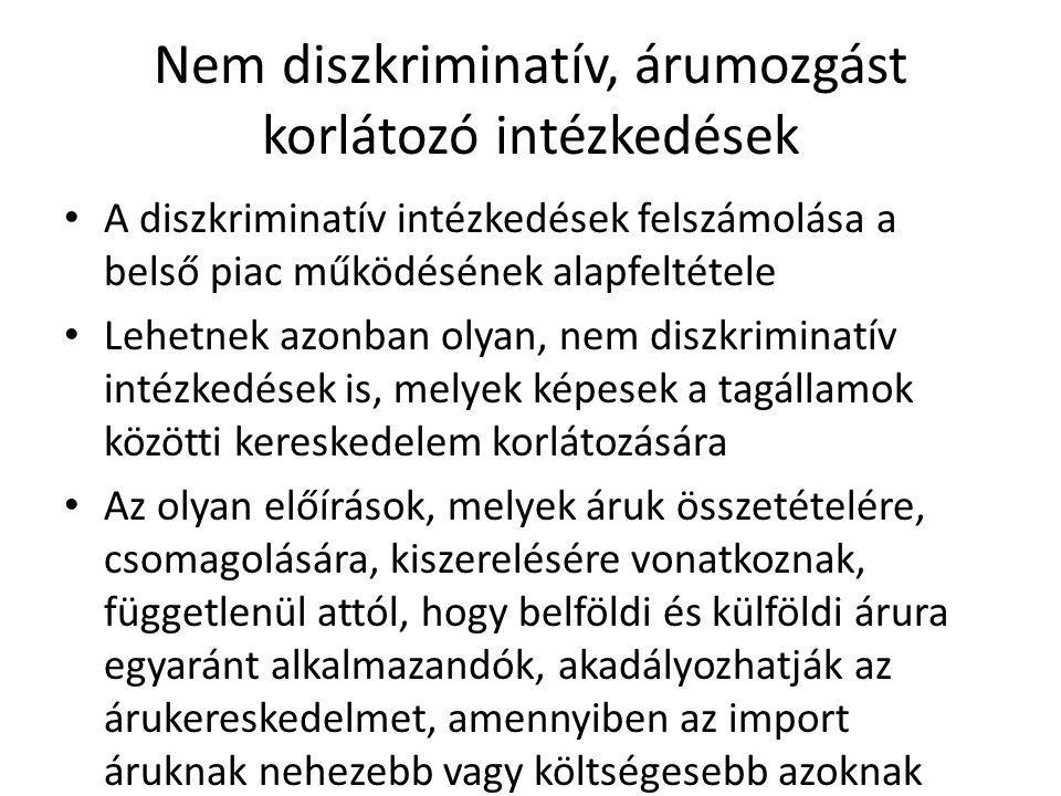 Nem diszkriminatív, árumozgást korlátozó intézkedések A diszkriminatív intézkedések felszámolása a belső piac működésének alapfeltétele Lehetnek azonb