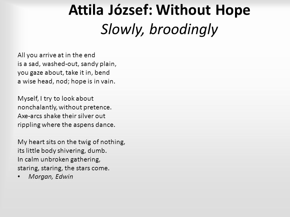 Attila József: Without Hope Slowly, broodingly All you arrive at in the end is a sad, washed-out, sandy plain, you gaze about, take it in, bend a wise