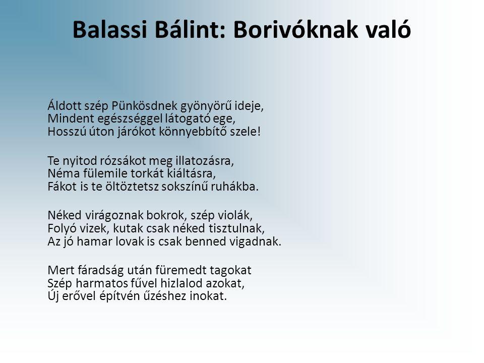 Balassi Bálint: Borivóknak való Áldott szép Pünkösdnek gyönyörű ideje, Mindent egészséggel látogató ege, Hosszú úton járókot könnyebbítő szele.