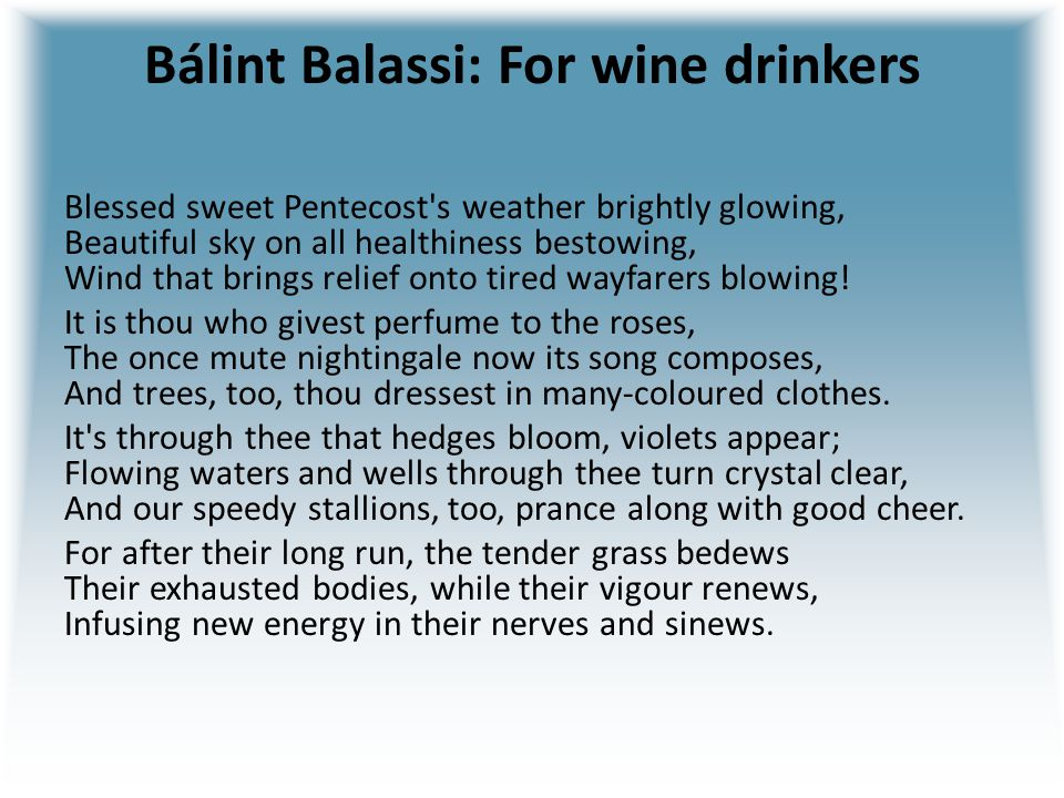 Bálint Balassi: For wine drinkers Blessed sweet Pentecost's weather brightly glowing, Beautiful sky on all healthiness bestowing, Wind that brings rel