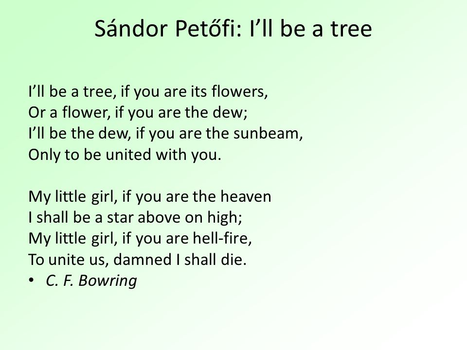 Sándor Petőfi: I'll be a tree I'll be a tree, if you are its flowers, Or a flower, if you are the dew; I'll be the dew, if you are the sunbeam, Only t