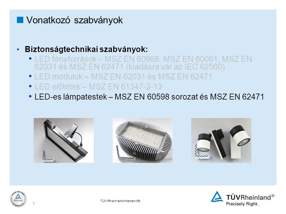 TÜV Rheinland Intercert Kft. 7  Vonatkozó szabványok Biztonságtechnikai szabványok: LED fényforrások – MSZ EN 60968, MSZ EN 60061, MSZ EN 62031 és MS
