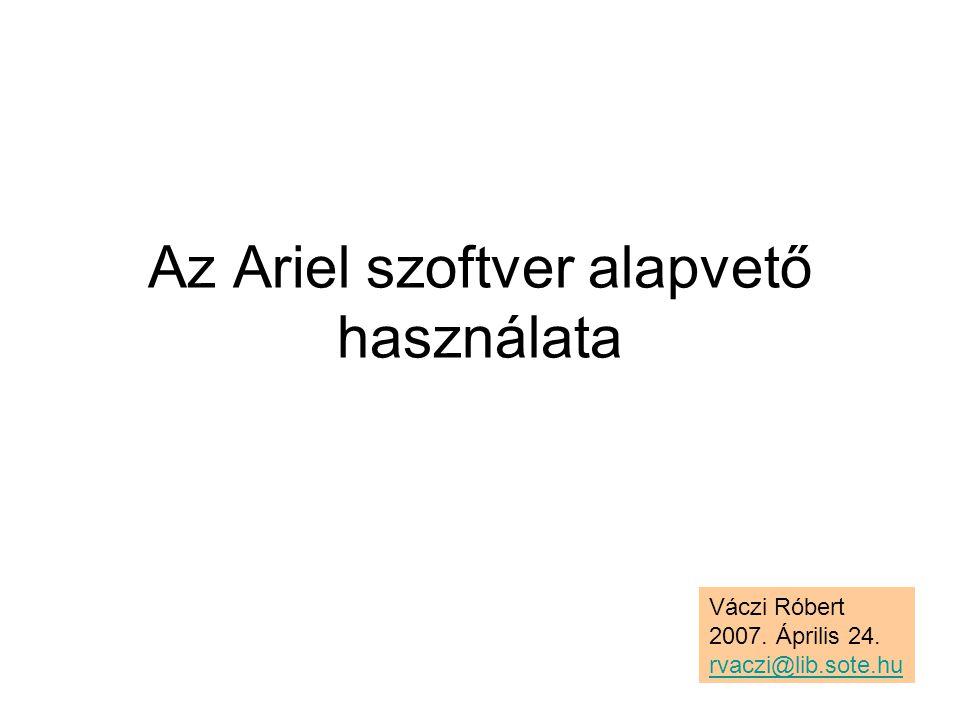 Az Ariel szoftver alapvető használata Váczi Róbert 2007. Április 24. rvaczi@lib.sote.hu