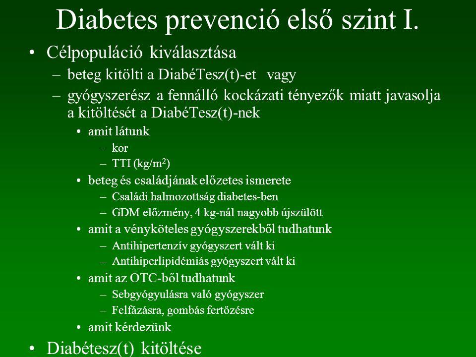 Célpopuláció kiválasztása –beteg kitölti a DiabéTesz(t)-et vagy –gyógyszerész a fennálló kockázati tényezők miatt javasolja a kitöltését a DiabéTesz(t)-nek amit látunk –kor –TTI (kg/m 2 ) beteg és családjának előzetes ismerete –Családi halmozottság diabetes-ben –GDM előzmény, 4 kg-nál nagyobb újszülött amit a vényköteles gyógyszerekből tudhatunk –Antihipertenzív gyógyszert vált ki –Antihiperlipidémiás gyógyszert vált ki amit az OTC-ből tudhatunk –Sebgyógyulásra való gyógyszer –Felfázásra, gombás fertőzésre amit kérdezünk Diabétesz(t) kitöltése Diabetes prevenció első szint I.