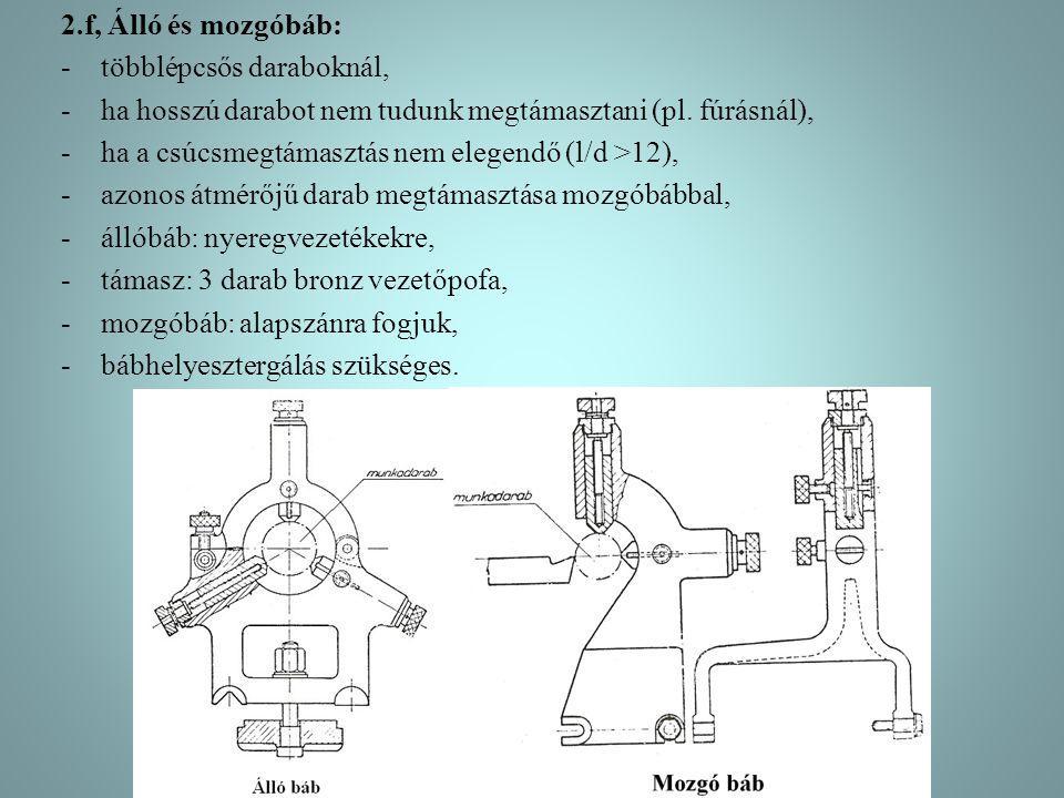 2.f, Álló és mozgóbáb: -többlépcsős daraboknál, -ha hosszú darabot nem tudunk megtámasztani (pl. fúrásnál), -ha a csúcsmegtámasztás nem elegendő (l/d