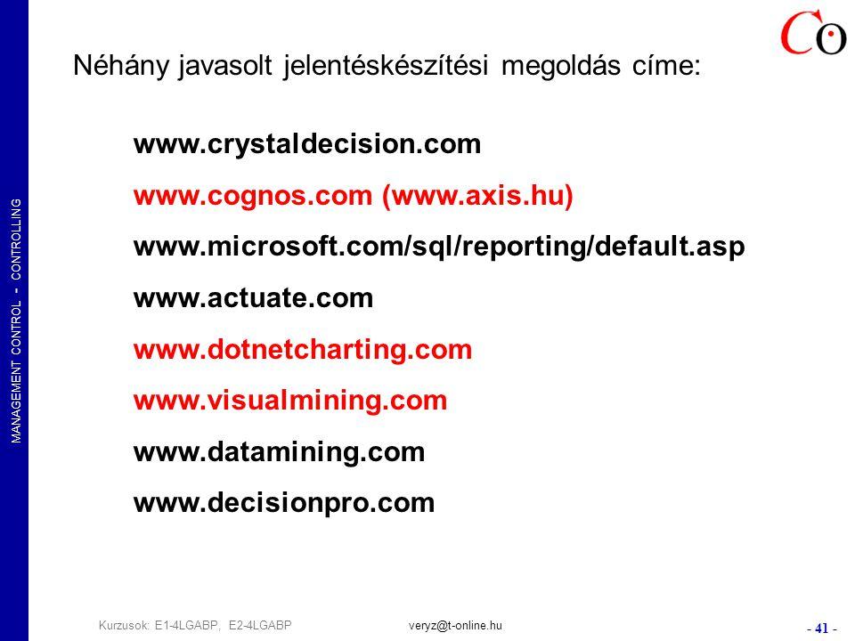 MANAGEMENT CONTROL - CONTROLLING - 41 - Kurzusok: E1-4LGABP, E2-4LGABPveryz@t-online.hu Néhány javasolt jelentéskészítési megoldás címe: www.crystaldecision.com www.cognos.com (www.axis.hu) www.microsoft.com/sql/reporting/default.asp www.actuate.com www.dotnetcharting.com www.visualmining.com www.datamining.com www.decisionpro.com