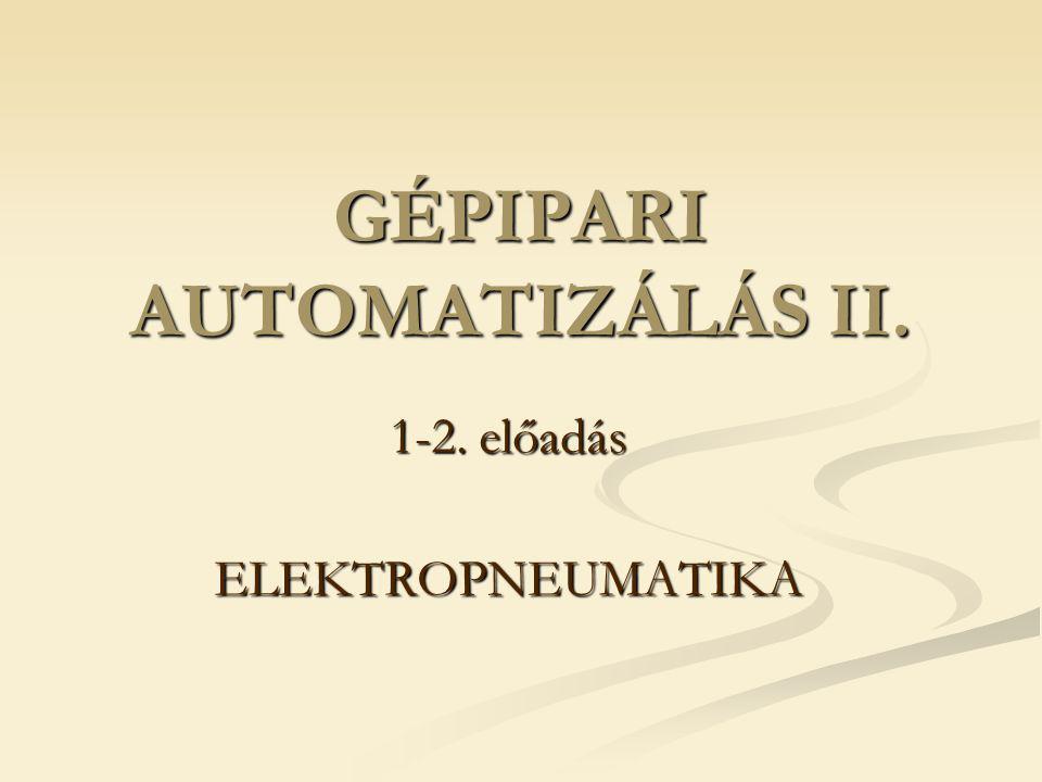 GÉPIPARI AUTOMATIZÁLÁS II. 1-2. előadás ELEKTROPNEUMATIKA