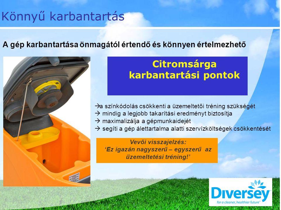 Citromsárga karbantartási pontok Vevői visszajelzés: 'Ez igazán nagyszerű – egyszerű az üzemeltetési tréning!' Könnyű karbantartás A gép karbantartása önmagától értendő és könnyen értelmezhető  a színkódolás csökkenti a üzemeltetői tréning szükségét  mindig a legjobb takarítási eredményt biztosítja  maximalizálja a gépmunkaidejét  segíti a gép álettartalma alatti szervízköltségek csökkentését