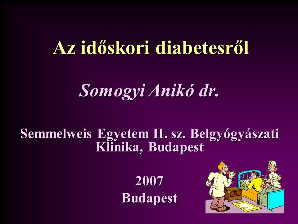 Az időskori diabetesről Somogyi Anikó dr. Semmelweis Egyetem II. sz. Belgyógyászati Klinika, Budapest 2007 Budapest Somogyi Anikó dr. Semmelweis Egyet
