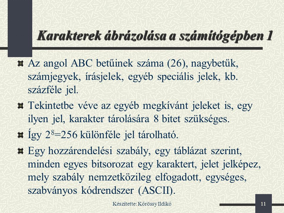 Készítette: Kőrössy Ildikó11 Karakterek ábrázolása a számítógépben 1 Az angol ABC betűinek száma (26), nagybetűk, számjegyek, írásjelek, egyéb speciál