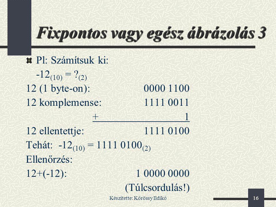 Készítette: Kőrössy Ildikó16 Fixpontos vagy egész ábrázolás 3 Pl: Számítsuk ki: -12 (10) = ? (2) 12 (1 byte-on):0000 1100 12 komplemense:1111 0011 +1