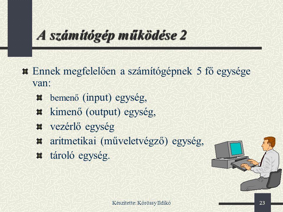 Készítette: Kőrössy Ildikó23 A számítógép működése 2 Ennek megfelelően a számítógépnek 5 fő egysége van: bemenő (input) egység, kimenő (output) egység