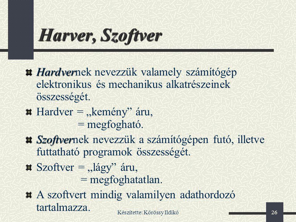 Készítette: Kőrössy Ildikó26 Harver, Szoftver Hardver Hardvernek nevezzük valamely számítógép elektronikus és mechanikus alkatrészeinek összességét. H