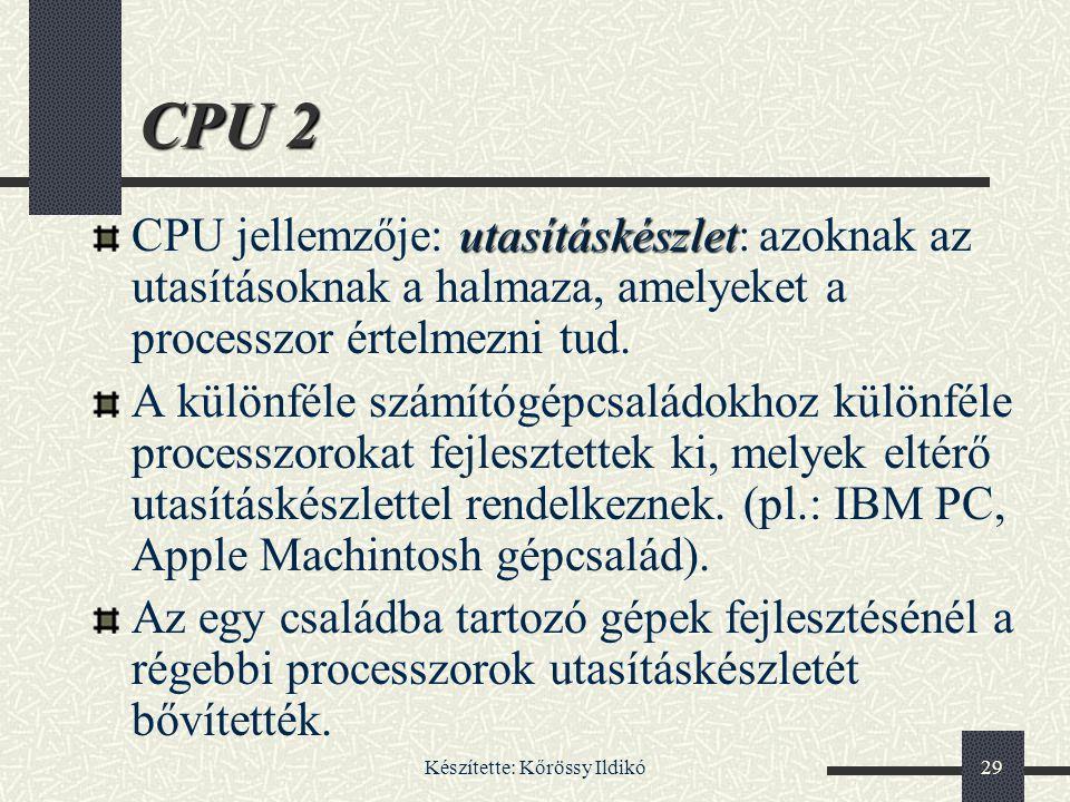 Készítette: Kőrössy Ildikó29 CPU 2 utasításkészlet CPU jellemzője: utasításkészlet: azoknak az utasításoknak a halmaza, amelyeket a processzor értelme